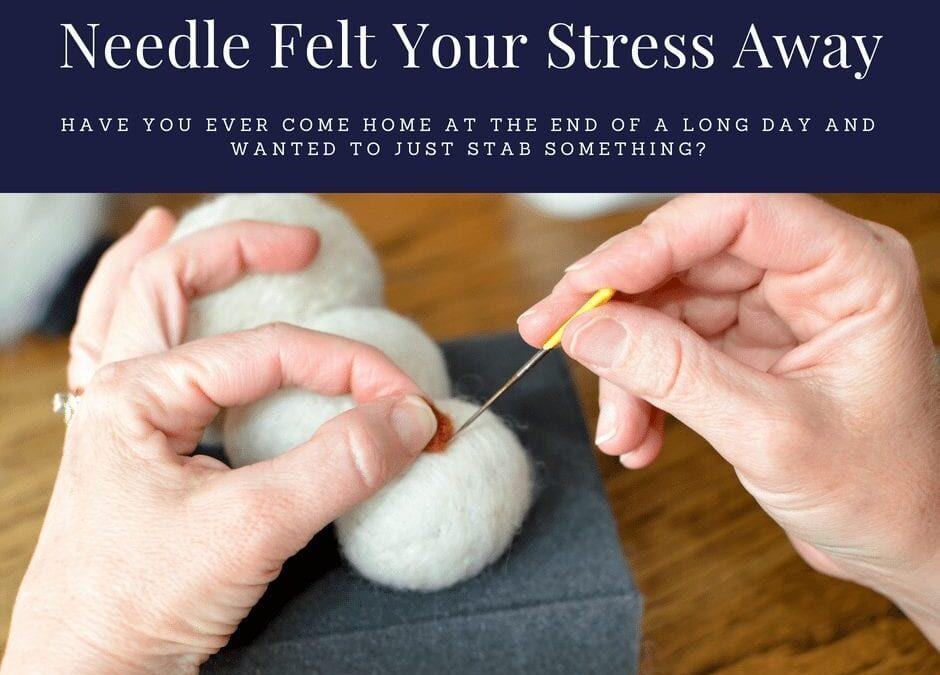 Needle Felt Your Stress Away