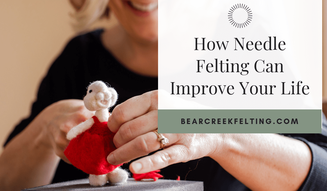 How Needle Felting Can Improve Your Life