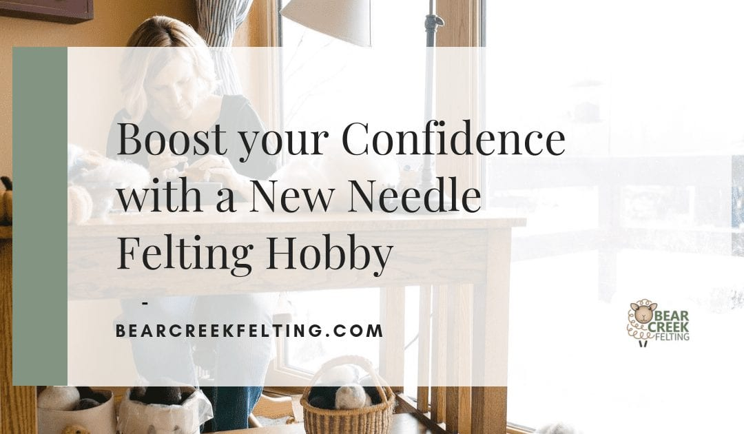 Boost your Confidence with a New Needle Felting Hobby